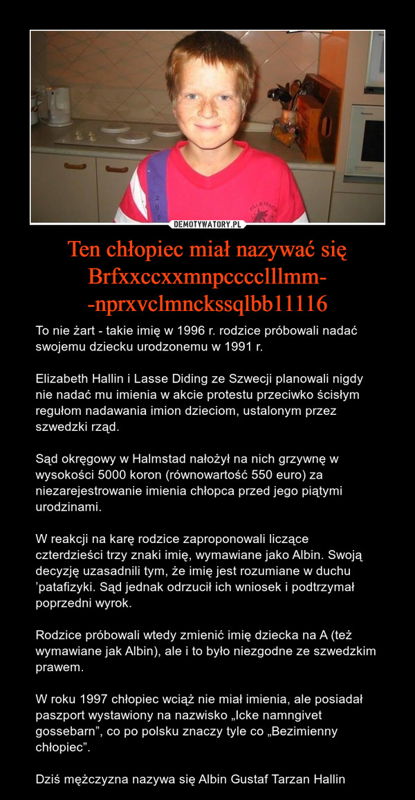 """Ten chłopiec miał nazywać się Brfxxccxxmnpcccclllmm--nprxvclmnckssqlbb11116 – To nie żart - takie imię w 1996 r. rodzice próbowali nadać swojemu dziecku urodzonemu w 1991 r.Elizabeth Hallin i Lasse Diding ze Szwecji planowali nigdy nie nadać mu imienia w akcie protestu przeciwko ścisłym regułom nadawania imion dzieciom, ustalonym przez szwedzki rząd. Sąd okręgowy w Halmstad nałożył na nich grzywnę w wysokości 5000 koron (równowartość 550 euro) za niezarejestrowanie imienia chłopca przed jego piątymi urodzinami. W reakcji na karę rodzice zaproponowali liczące czterdzieści trzy znaki imię, wymawiane jako Albin. Swoją decyzję uzasadnili tym, że imię jest rozumiane w duchu 'patafizyki. Sąd jednak odrzucił ich wniosek i podtrzymał poprzedni wyrok.Rodzice próbowali wtedy zmienić imię dziecka na A (też wymawiane jak Albin), ale i to było niezgodne ze szwedzkim prawem.W roku 1997 chłopiec wciąż nie miał imienia, ale posiadał paszport wystawiony na nazwisko """"Icke namngivet gossebarn"""", co po polsku znaczy tyle co """"Bezimienny chłopiec"""". Dziś mężczyzna nazywa się Albin Gustaf Tarzan Hallin"""