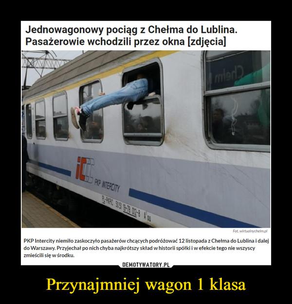 Przynajmniej wagon 1 klasa –  Jednowagonowy pociąg z Chełma do Lublina.Pasażerowie wchodzili przez okna [zdjęcialPoFotPKP Intercity niemito zaskoczyło pasażerów chcących podróżować 12 listopada z Chelma do Lublina i dalejdo Warszawy. Przyjechal po nich chyba najkrótszy skład w historii spótki i w efekcie tego nie wszyscyzmieścili się w środku.