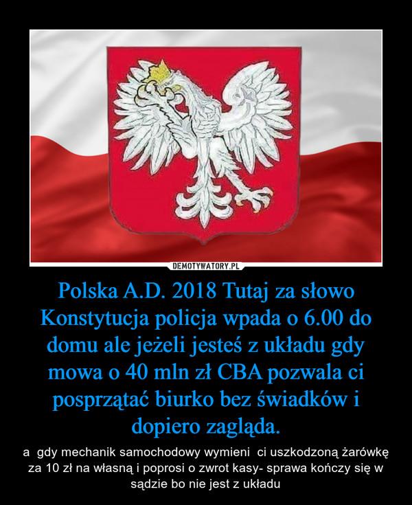 Polska A.D. 2018 Tutaj za słowo Konstytucja policja wpada o 6.00 do domu ale jeżeli jesteś z układu gdy mowa o 40 mln zł CBA pozwala ci posprzątać biurko bez świadków i dopiero zagląda. – a  gdy mechanik samochodowy wymieni  ci uszkodzoną żarówkę za 10 zł na własną i poprosi o zwrot kasy- sprawa kończy się w sądzie bo nie jest z układu