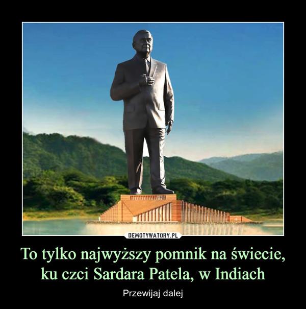 To tylko najwyższy pomnik na świecie, ku czci Sardara Patela, w Indiach – Przewijaj dalej