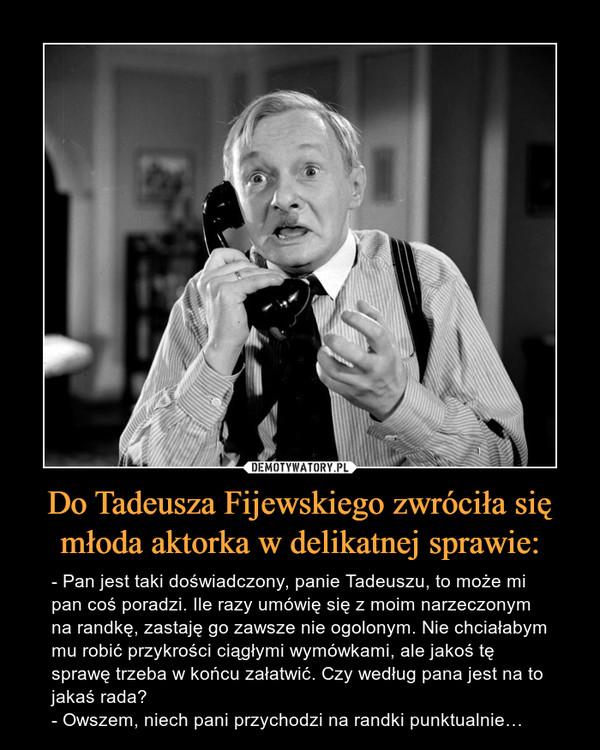 Do Tadeusza Fijewskiego zwróciła się młoda aktorka w delikatnej sprawie: – - Pan jest taki doświadczony, panie Tadeuszu, to może mi pan coś poradzi. Ile razy umówię się z moim narzeczonym na randkę, zastaję go zawsze nie ogolonym. Nie chciałabym mu robić przykrości ciągłymi wymówkami, ale jakoś tę sprawę trzeba w końcu załatwić. Czy według pana jest na to jakaś rada?- Owszem, niech pani przychodzi na randki punktualnie…