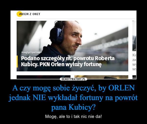 A czy mogę sobie życzyć, by ORLEN jednak NIE wykładał fortuny na powrót pana Kubicy? – Mogę, ale to i tak nic nie da!