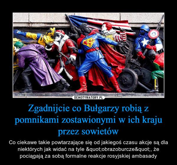"""Zgadnijcie co Bułgarzy robią z pomnikami zostawionymi w ich kraju przez sowietów – Co ciekawe takie powtarzające się od jakiegoś czasu akcje są dla niektórych jak widać na tyle """"obrazoburcze"""", że pociągają za sobą formalne reakcje rosyjskiej ambasady"""