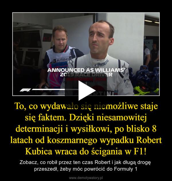 To, co wydawało się niemożliwe staje się faktem. Dzięki niesamowitej determinacji i wysiłkowi, po blisko 8 latach od koszmarnego wypadku Robert Kubica wraca do ścigania w F1! – Zobacz, co robił przez ten czas Robert i jak długą drogę przeszedł, żeby móc powrócić do Formuły 1