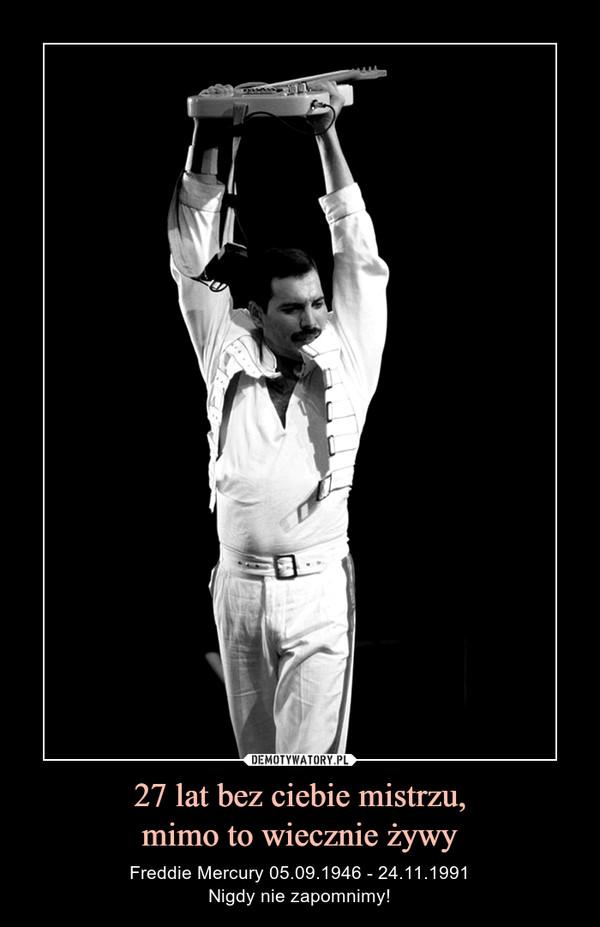 27 lat bez ciebie mistrzu,mimo to wiecznie żywy – Freddie Mercury 05.09.1946 - 24.11.1991Nigdy nie zapomnimy!