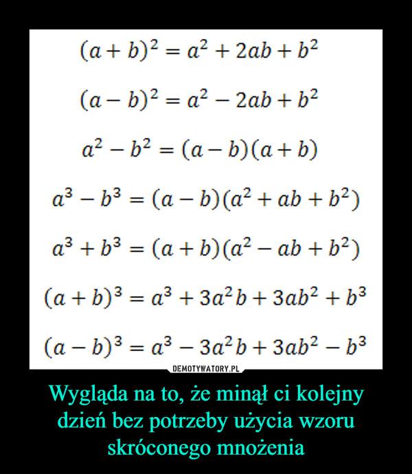 Wygląda na to, że minął ci kolejnydzień bez potrzeby użycia wzoruskróconego mnożenia –  (a b)2- a2 2abb2(a-b)2 = a2-2ab + b2a? _ b2 = (a-b) (a + b)аз-b3 = (a-b) (a2 + ab + b2)(a + b)3a3 + 3a2b + 3ab2 + b3