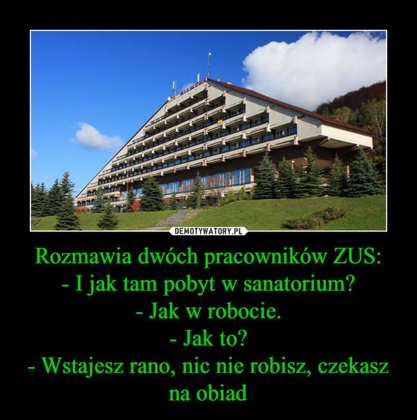 Rozmawia dwóch pracowników ZUS:- I jak tam pobyt w sanatorium?- Jak w robocie.- Jak to?- Wstajesz rano, nic nie robisz, czekasz na obiad –