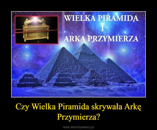Czy Wielka Piramida skrywała Arkę Przymierza? –