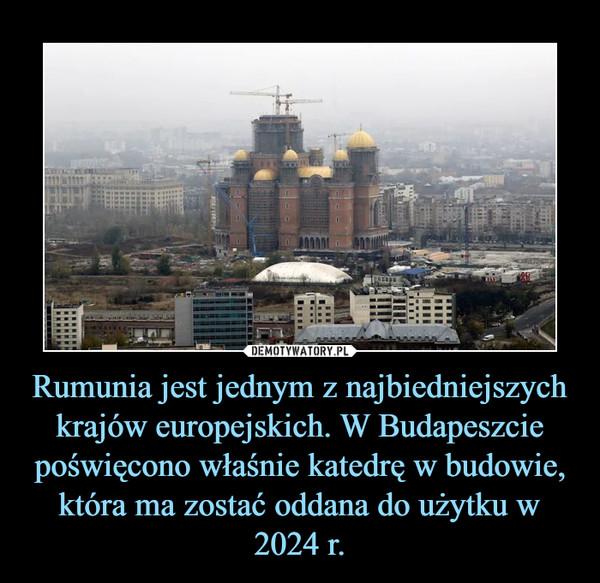 Rumunia jest jednym z najbiedniejszych krajów europejskich. W Budapeszcie poświęcono właśnie katedrę w budowie, która ma zostać oddana do użytku w 2024 r. –