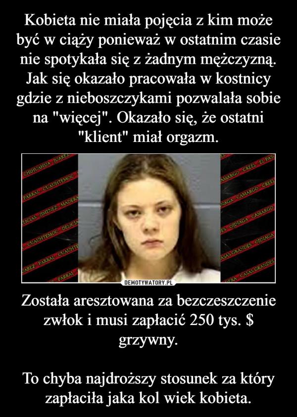 Została aresztowana za bezczeszczenie zwłok i musi zapłacić 250 tys. $ grzywny.To chyba najdroższy stosunek za który zapłaciła jaka kol wiek kobieta. –