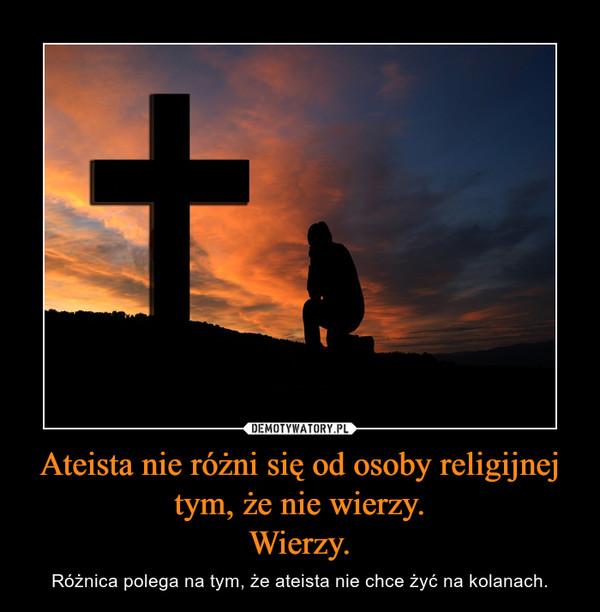 Ateista nie różni się od osoby religijnej tym, że nie wierzy.Wierzy. – Różnica polega na tym, że ateista nie chce żyć na kolanach.