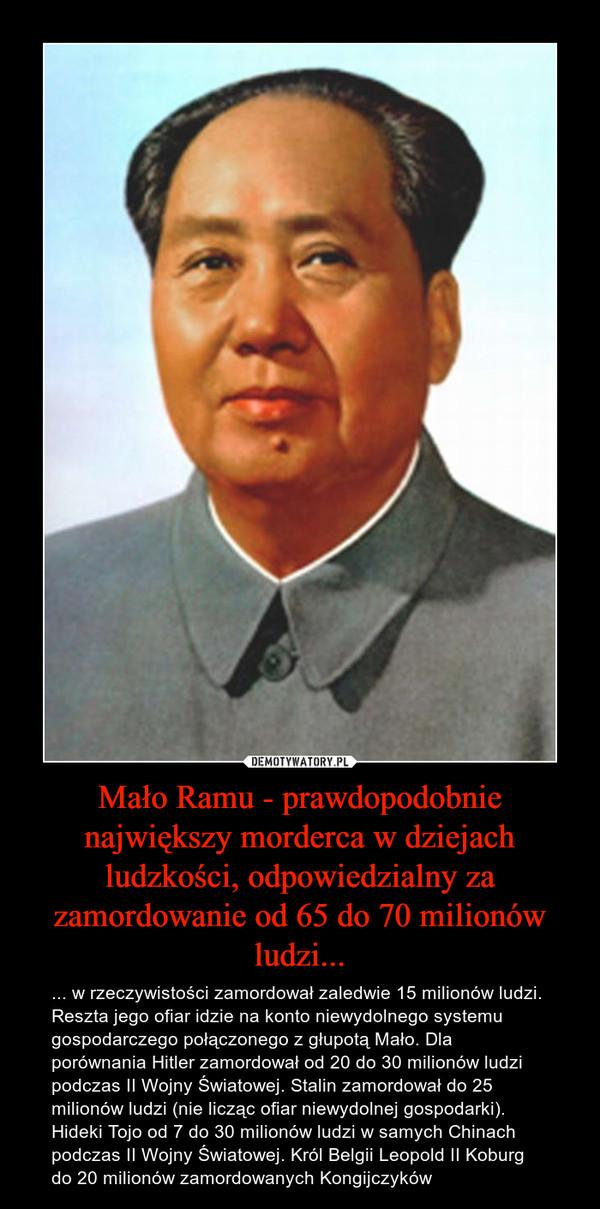 Mało Ramu - prawdopodobnie największy morderca w dziejach ludzkości, odpowiedzialny za zamordowanie od 65 do 70 milionów ludzi... – ... w rzeczywistości zamordował zaledwie 15 milionów ludzi. Reszta jego ofiar idzie na konto niewydolnego systemu gospodarczego połączonego z głupotą Mało. Dla porównania Hitler zamordował od 20 do 30 milionów ludzi podczas II Wojny Światowej. Stalin zamordował do 25 milionów ludzi (nie licząc ofiar niewydolnej gospodarki). Hideki Tojo od 7 do 30 milionów ludzi w samych Chinach podczas II Wojny Światowej. Król Belgii Leopold II Koburg do 20 milionów zamordowanych Kongijczyków