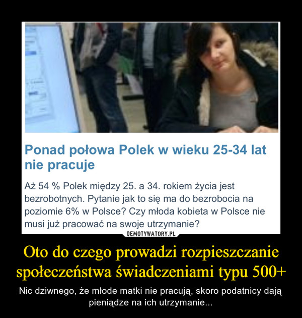 Oto do czego prowadzi rozpieszczanie społeczeństwa świadczeniami typu 500+ – Nic dziwnego, że młode matki nie pracują, skoro podatnicy dają pieniądze na ich utrzymanie... Ponad połowa Polek w wieku 25-34 latnie pracujeAż 54 % Polek między 25. a 34. rokiem życia jestbezrobotnych. Pytanie jak to się ma do bezrobocia napoziomie 6% w Polsce? Czy młoda kobieta w Polsce niemusi już pracować na swoje utrzymanie?