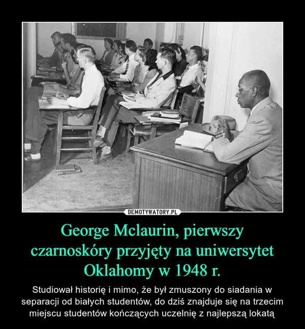 George Mclaurin, pierwszyczarnoskóry przyjęty na uniwersytetOklahomy w 1948 r. – Studiował historię i mimo, że był zmuszony do siadania w separacji od białych studentów, do dziś znajduje się na trzecim miejscu studentów kończących uczelnię z najlepszą lokatą