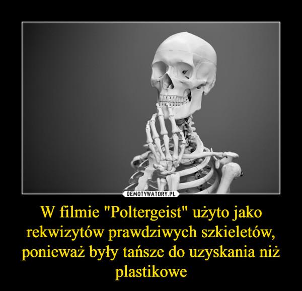 """W filmie """"Poltergeist"""" użyto jako rekwizytów prawdziwych szkieletów, ponieważ były tańsze do uzyskania niż plastikowe –"""