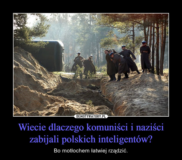 Wiecie dlaczego komuniści i naziści zabijali polskich inteligentów? – Bo motłochem łatwiej rządzić.