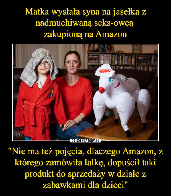 """""""Nie ma też pojęcia, dlaczego Amazon, z którego zamówiła lalkę, dopuścił taki produkt do sprzedaży w dziale z zabawkami dla dzieci"""" –"""