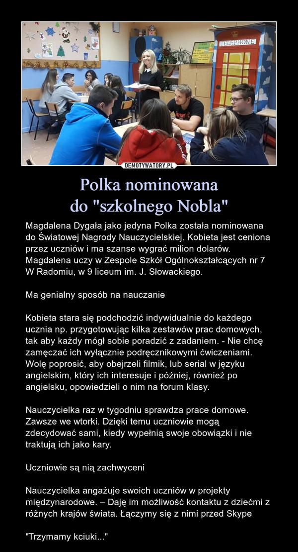 """Polka nominowanado """"szkolnego Nobla"""" – Magdalena Dygała jako jedyna Polka została nominowana do Światowej Nagrody Nauczycielskiej. Kobieta jest ceniona przez uczniów i ma szanse wygrać milion dolarów. Magdalena uczy w Zespole Szkół Ogólnokształcących nr 7 W Radomiu, w 9 liceum im. J. Słowackiego.Ma genialny sposób na nauczanieKobieta stara się podchodzić indywidualnie do każdego ucznia np. przygotowując kilka zestawów prac domowych, tak aby każdy mógł sobie poradzić z zadaniem. - Nie chcę zamęczać ich wyłącznie podręcznikowymi ćwiczeniami. Wolę poprosić, aby obejrzeli filmik, lub serial w języku angielskim, który ich interesuje i później, również po angielsku, opowiedzieli o nim na forum klasy.Nauczycielka raz w tygodniu sprawdza prace domowe. Zawsze we wtorki. Dzięki temu uczniowie mogą zdecydować sami, kiedy wypełnią swoje obowiązki i nie traktują ich jako kary.Uczniowie są nią zachwyceniNauczycielka angażuje swoich uczniów w projekty międzynarodowe. – Daję im możliwość kontaktu z dziećmi z różnych krajów świata. Łączymy się z nimi przed Skype""""Trzymamy kciuki..."""""""