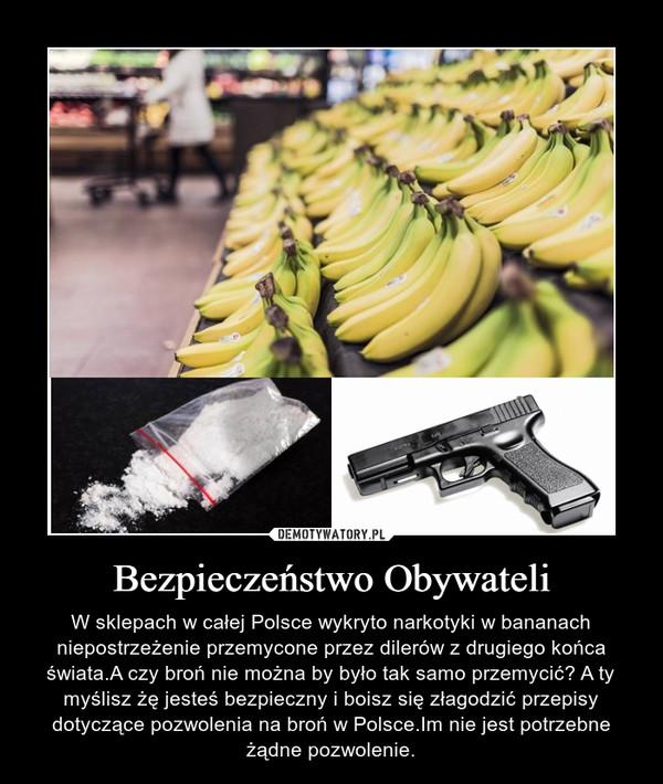 Bezpieczeństwo Obywateli – W sklepach w całej Polsce wykryto narkotyki w bananach niepostrzeżenie przemycone przez dilerów z drugiego końca świata.A czy broń nie można by było tak samo przemycić? A ty myślisz żę jesteś bezpieczny i boisz się złagodzić przepisy dotyczące pozwolenia na broń w Polsce.Im nie jest potrzebne żądne pozwolenie.