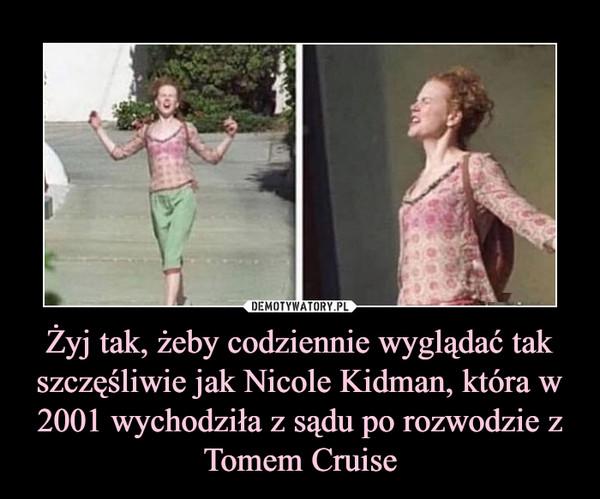 Żyj tak, żeby codziennie wyglądać tak szczęśliwie jak Nicole Kidman, która w 2001 wychodziła z sądu po rozwodzie zTomem Cruise –