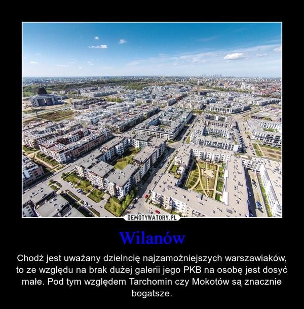 Wilanów – Chodź jest uważany dzielncię najzamożniejszych warszawiaków, to ze względu na brak dużej galerii jego PKB na osobę jest dosyć małe. Pod tym względem Tarchomin czy Mokotów są znacznie bogatsze.