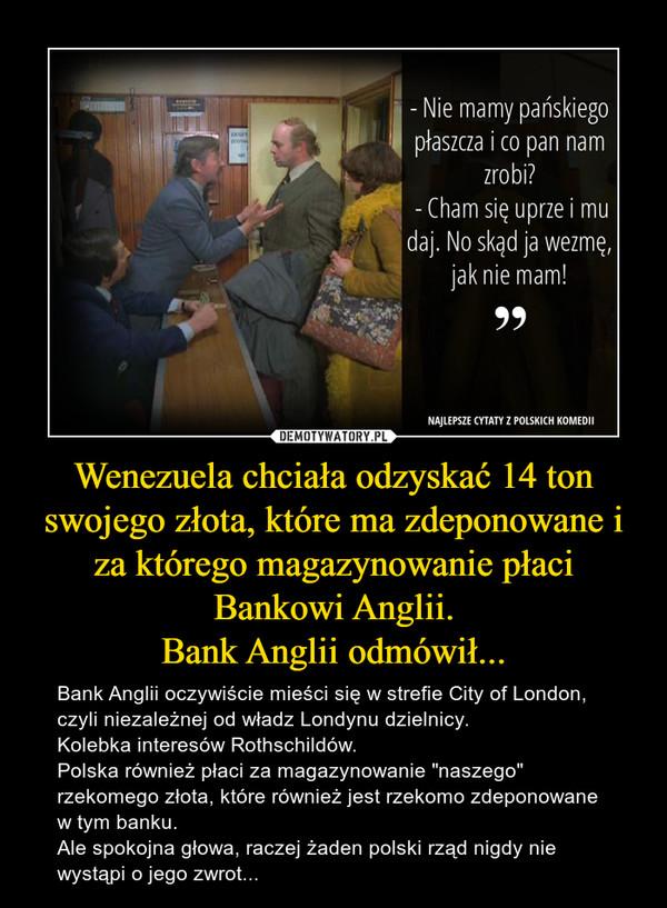 """Wenezuela chciała odzyskać 14 ton swojego złota, które ma zdeponowane i za którego magazynowanie płaci Bankowi Anglii.Bank Anglii odmówił... – Bank Anglii oczywiście mieści się w strefie City of London, czyli niezależnej od władz Londynu dzielnicy. Kolebka interesów Rothschildów.Polska również płaci za magazynowanie """"naszego"""" rzekomego złota, które również jest rzekomo zdeponowane w tym banku.Ale spokojna głowa, raczej żaden polski rząd nigdy nie wystąpi o jego zwrot..."""