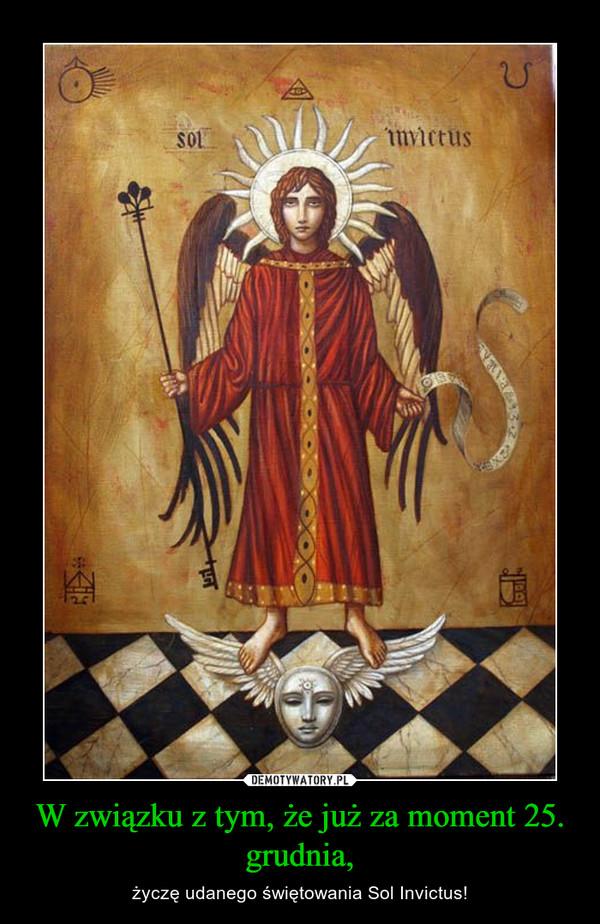 W związku z tym, że już za moment 25. grudnia, – życzę udanego świętowania Sol Invictus!