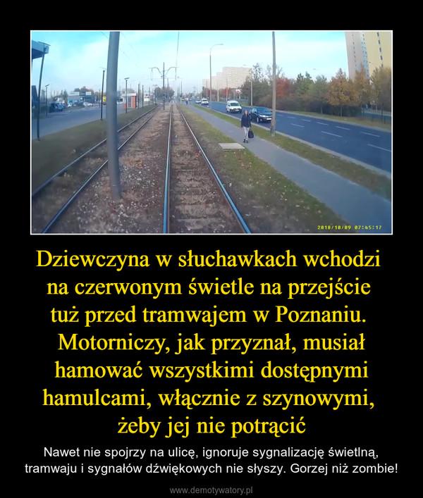 Dziewczyna w słuchawkach wchodzi na czerwonym świetle na przejście tuż przed tramwajem w Poznaniu. Motorniczy, jak przyznał, musiał hamować wszystkimi dostępnymi hamulcami, włącznie z szynowymi, żeby jej nie potrącić – Nawet nie spojrzy na ulicę, ignoruje sygnalizację świetlną, tramwaju i sygnałów dźwiękowych nie słyszy. Gorzej niż zombie!