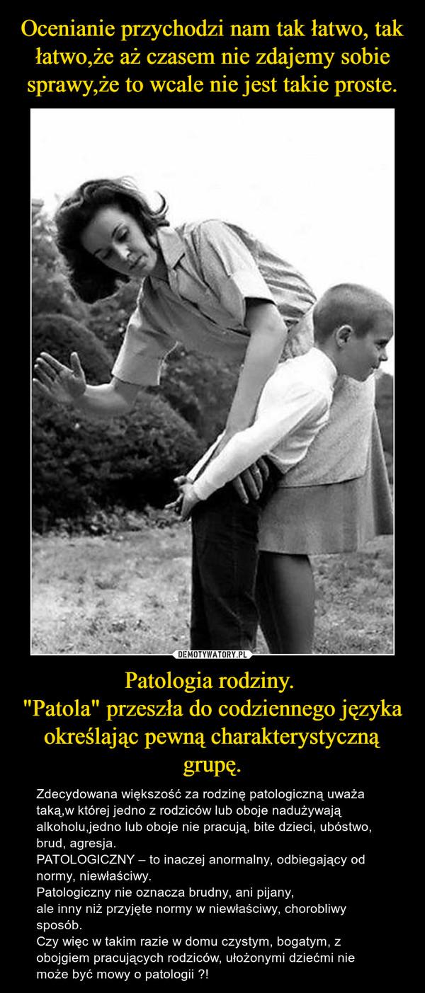 """Patologia rodziny. """"Patola"""" przeszła do codziennego języka określając pewną charakterystyczną grupę. – Zdecydowana większość za rodzinę patologiczną uważa taką,w której jedno z rodziców lub oboje nadużywają alkoholu,jedno lub oboje nie pracują, bite dzieci, ubóstwo, brud, agresja.PATOLOGICZNY – to inaczej anormalny, odbiegający od normy, niewłaściwy.Patologiczny nie oznacza brudny, ani pijany,ale inny niż przyjęte normy w niewłaściwy, chorobliwy sposób. Czy więc w takim razie w domu czystym, bogatym, z obojgiem pracujących rodziców, ułożonymi dziećmi nie może być mowy o patologii ?!"""