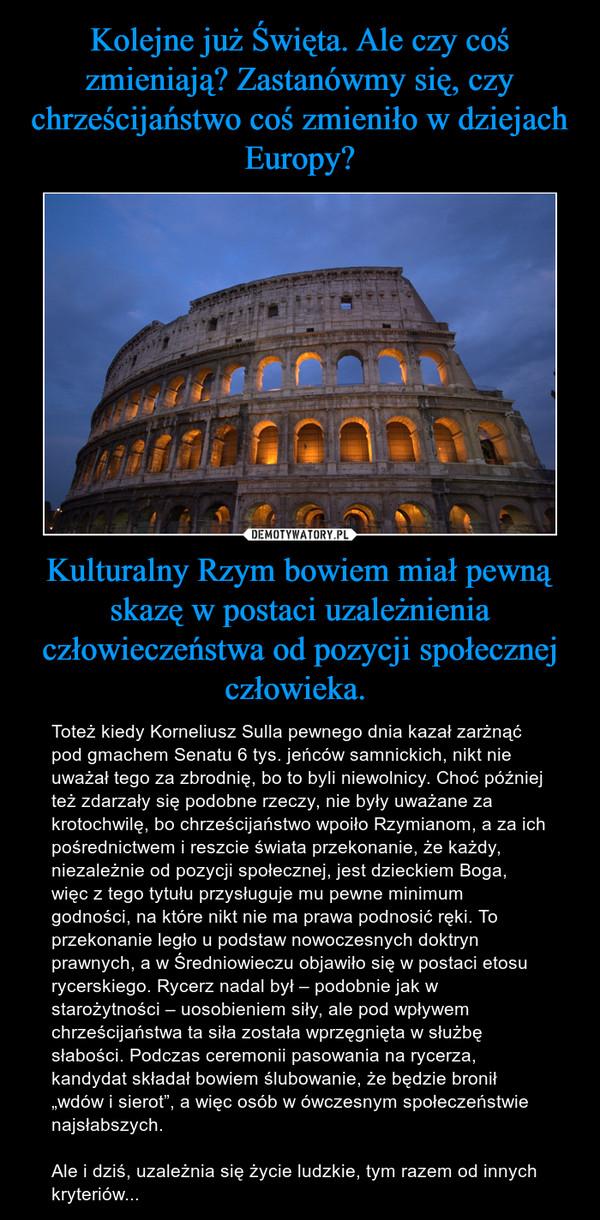 """Kulturalny Rzym bowiem miał pewną skazę w postaci uzależnienia człowieczeństwa od pozycji społecznej człowieka. – Toteż kiedy Korneliusz Sulla pewnego dnia kazał zarżnąć pod gmachem Senatu 6 tys. jeńców samnickich, nikt nie uważał tego za zbrodnię, bo to byli niewolnicy. Choć później też zdarzały się podobne rzeczy, nie były uważane za krotochwilę, bo chrześcijaństwo wpoiło Rzymianom, a za ich pośrednictwem i reszcie świata przekonanie, że każdy, niezależnie od pozycji społecznej, jest dzieckiem Boga, więc z tego tytułu przysługuje mu pewne minimum godności, na które nikt nie ma prawa podnosić ręki. To przekonanie legło u podstaw nowoczesnych doktryn prawnych, a w Średniowieczu objawiło się w postaci etosu rycerskiego. Rycerz nadal był – podobnie jak w starożytności – uosobieniem siły, ale pod wpływem chrześcijaństwa ta siła została wprzęgnięta w służbę słabości. Podczas ceremonii pasowania na rycerza, kandydat składał bowiem ślubowanie, że będzie bronił """"wdów i sierot"""", a więc osób w ówczesnym społeczeństwie najsłabszych.Ale i dziś, uzależnia się życie ludzkie, tym razem od innych kryteriów..."""