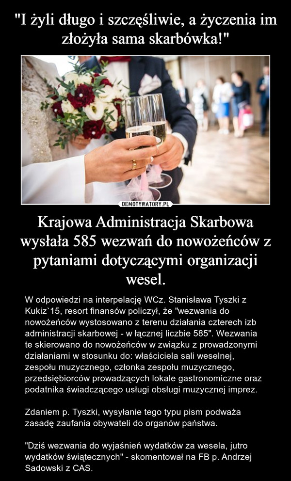"""Krajowa Administracja Skarbowa wysłała 585 wezwań do nowożeńców z pytaniami dotyczącymi organizacji wesel. – W odpowiedzi na interpelację WCz. Stanisława Tyszki z Kukiz`15, resort finansów policzył, że """"wezwania do nowożeńców wystosowano z terenu działania czterech izb administracji skarbowej - w łącznej liczbie 585"""". Wezwania te skierowano do nowożeńców w związku z prowadzonymi działaniami w stosunku do: właściciela sali weselnej, zespołu muzycznego, członka zespołu muzycznego, przedsiębiorców prowadzących lokale gastronomiczne oraz podatnika świadczącego usługi obsługi muzycznej imprez.Zdaniem p. Tyszki, wysyłanie tego typu pism podważa zasadę zaufania obywateli do organów państwa. """"Dziś wezwania do wyjaśnień wydatków za wesela, jutro wydatków świątecznych"""" - skomentował na FB p. Andrzej Sadowski z CAS."""