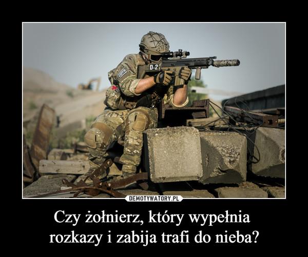 Czy żołnierz, który wypełnia rozkazy i zabija trafi do nieba? –