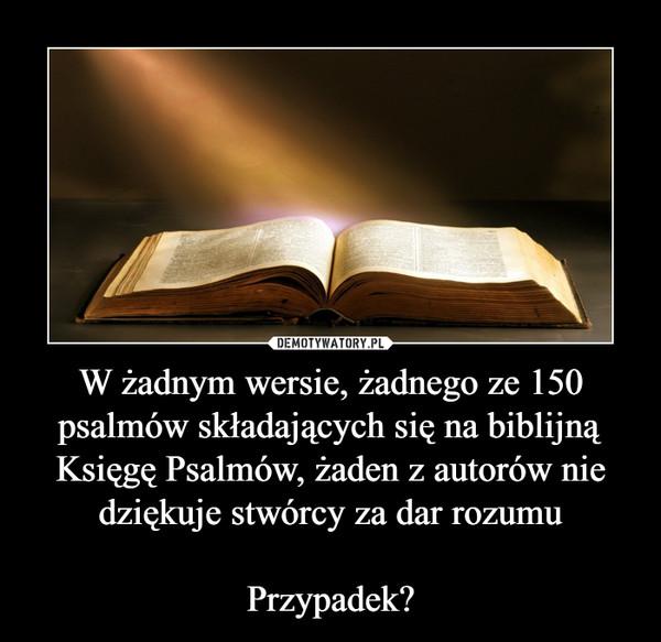 W żadnym wersie, żadnego ze 150 psalmów składających się na biblijną Księgę Psalmów, żaden z autorów nie dziękuje stwórcy za dar rozumuPrzypadek? –