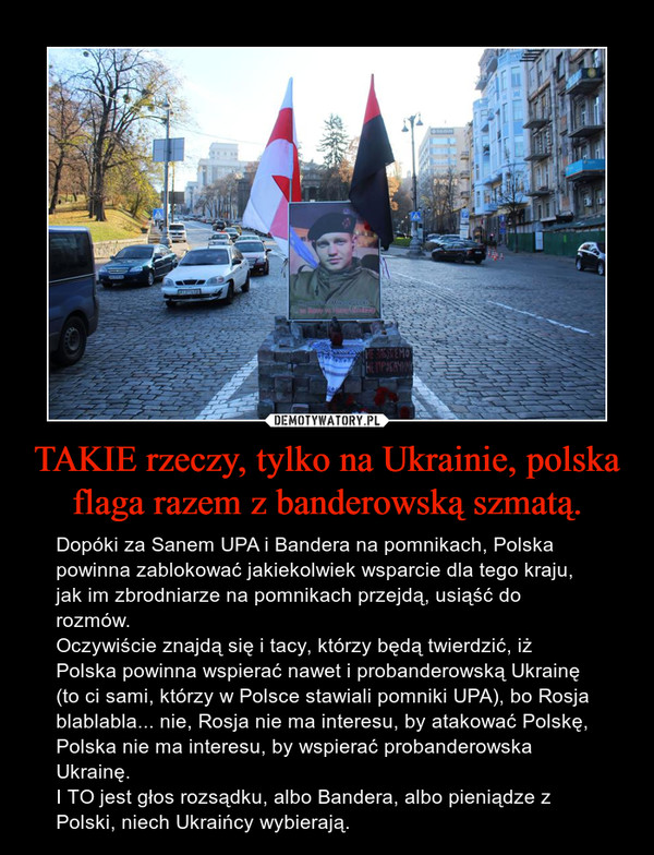 TAKIE rzeczy, tylko na Ukrainie, polska flaga razem z banderowską szmatą. – Dopóki za Sanem UPA i Bandera na pomnikach, Polska powinna zablokować jakiekolwiek wsparcie dla tego kraju, jak im zbrodniarze na pomnikach przejdą, usiąść do rozmów.Oczywiście znajdą się i tacy, którzy będą twierdzić, iż Polska powinna wspierać nawet i probanderowską Ukrainę (to ci sami, którzy w Polsce stawiali pomniki UPA), bo Rosja blablabla... nie, Rosja nie ma interesu, by atakować Polskę, Polska nie ma interesu, by wspierać probanderowska Ukrainę.I TO jest głos rozsądku, albo Bandera, albo pieniądze z Polski, niech Ukraińcy wybierają.