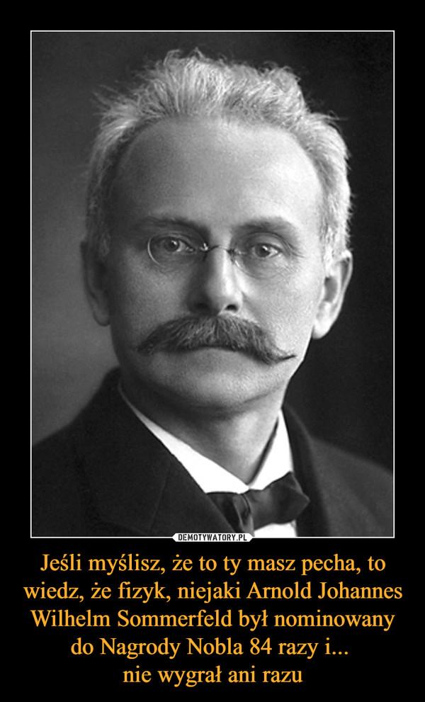 Jeśli myślisz, że to ty masz pecha, to wiedz, że fizyk, niejaki Arnold Johannes Wilhelm Sommerfeld był nominowany do Nagrody Nobla 84 razy i... nie wygrał ani razu –