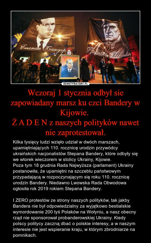 Wczoraj 1 stycznia odbył sie zapowiadany marsz ku czci Bandery w Kijowie. Ż A D E N z naszych polityków nawet nie zaprotestował. – Kilka tysięcy ludzi wzięło udział w dwóch marszach, upamiętniających 110. rocznicę urodzin przywódcy ukraińskich nacjonalistów Stepana Bandery, które odbyły się we wtorek wieczorem w stolicy Ukrainy, Kijowie.Poza tym 18 grudnia Rada Najwyższa (parlament) Ukrainy postanowiła, że upamiętni na szczeblu państwowym przypadającą w rozpoczynającym się roku 110. rocznicę urodzin Bandery. Niedawno Lwowska Rada Obwodowa ogłosiła rok 2019 rokiem Stepana Bandery.I ZERO protestów ze strony naszych polityków, tak jakby Bandera nie był odpowiedzialny za wyjątkowo bestialskie wymordowanie 200 tyś Polaków na Wołyniu, a nasz obecny rząd nie sponsorował probanderowskiej Ukrainy. Kiedy polscy politycy zaczną dbać o polskie interesy, a w naszym interesie nie jest wspieranie kraju, w którym zbrodniarze na pomnikach.