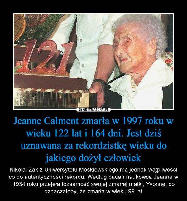 Jeanne Calment zmarła w 1997 roku w wieku 122 lat i 164 dni. Jest dziś uznawana za rekordzistkę wieku do jakiego dożył człowiek – Nikolai Zak z Uniwersytetu Moskiewskiego ma jednak wątpliwości co do autentyczności rekordu. Według badań naukowca Jeanne w 1934 roku przejęła tożsamość swojej zmarłej matki, Yvonne, co oznaczałoby, że zmarła w wieku 99 lat