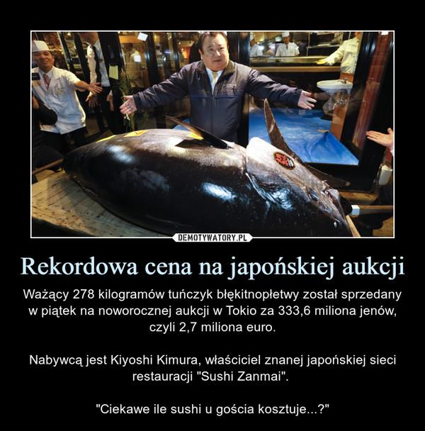 """Rekordowa cena na japońskiej aukcji – Ważący 278 kilogramów tuńczyk błękitnopłetwy został sprzedany w piątek na noworocznej aukcji w Tokio za 333,6 miliona jenów, czyli 2,7 miliona euro.Nabywcą jest Kiyoshi Kimura, właściciel znanej japońskiej sieci restauracji """"Sushi Zanmai"""". """"Ciekawe ile sushi u gościa kosztuje...?"""""""