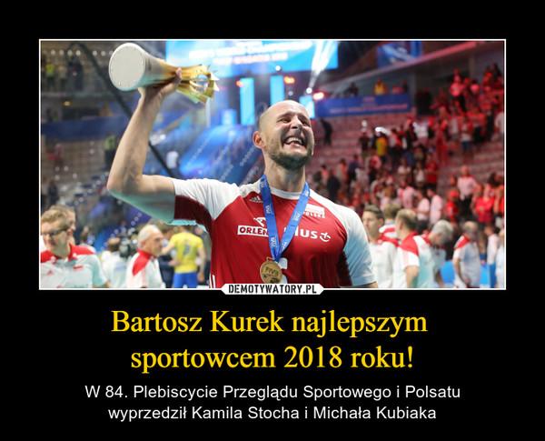 Bartosz Kurek najlepszym sportowcem 2018 roku! – W 84. Plebiscycie Przeglądu Sportowego i Polsatuwyprzedził Kamila Stocha i Michała Kubiaka