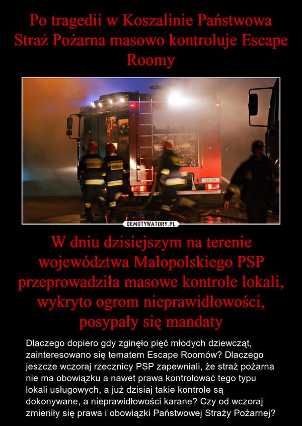 W dniu dzisiejszym na terenie województwa Małopolskiego PSP przeprowadziła masowe kontrole lokali, wykryto ogrom nieprawidłowości, posypały się mandaty – Dlaczego dopiero gdy zginęło pięć młodych dziewcząt, zainteresowano się tematem Escape Roomów? Dlaczego jeszcze wczoraj rzecznicy PSP zapewniali, że straż pożarna nie ma obowiązku a nawet prawa kontrolować tego typu lokali usługowych, a już dzisiaj takie kontrole są dokonywane, a nieprawidłowości karane? Czy od wczoraj zmieniły się prawa i obowiązki Państwowej Straży Pożarnej?