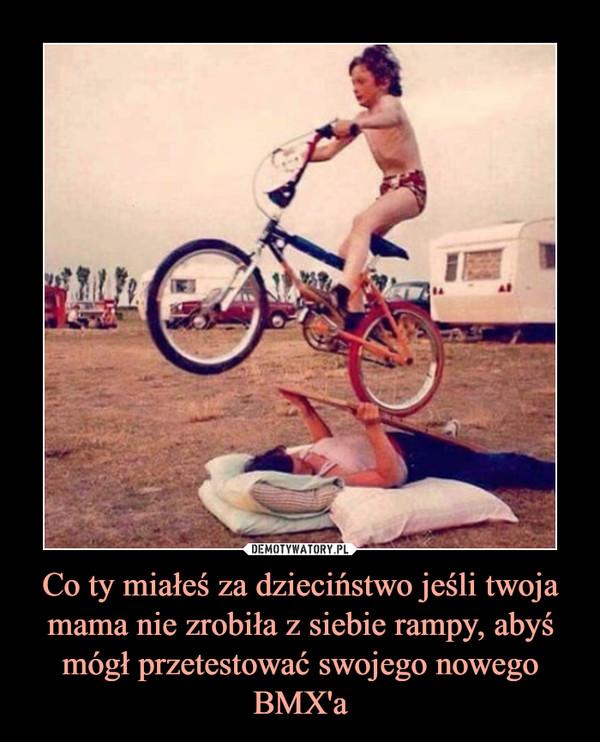 Co ty miałeś za dzieciństwo jeśli twoja mama nie zrobiła z siebie rampy, abyś mógł przetestować swojego nowego BMX'a –