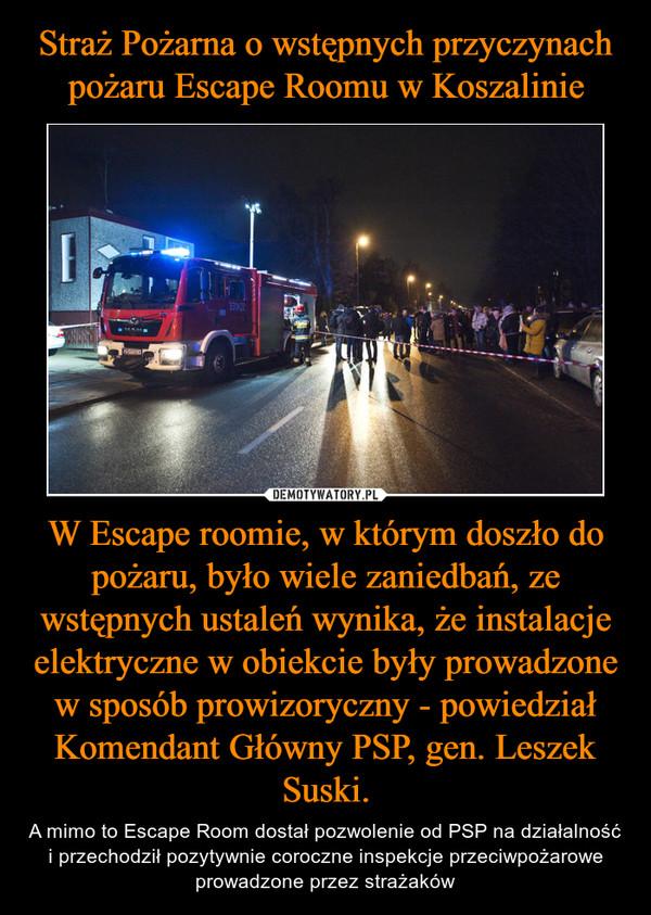 W Escape roomie, w którym doszło do pożaru, było wiele zaniedbań, ze wstępnych ustaleń wynika, że instalacje elektryczne w obiekcie były prowadzone w sposób prowizoryczny - powiedział Komendant Główny PSP, gen. Leszek Suski. – A mimo to Escape Room dostał pozwolenie od PSP na działalność i przechodził pozytywnie coroczne inspekcje przeciwpożarowe prowadzone przez strażaków