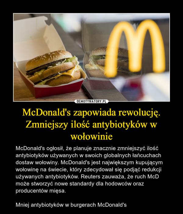 McDonald's zapowiada rewolucję. Zmniejszy ilość antybiotyków w wołowinie – McDonald's ogłosił, że planuje znacznie zmniejszyć ilość antybiotyków używanych w swoich globalnych łańcuchach dostaw wołowiny. McDonald's jest największym kupującym wołowinę na świecie, który zdecydował się podjąć redukcji używanych antybiotyków. Reuters zauważa, że ruch McD może stworzyć nowe standardy dla hodowców oraz producentów mięsa.Mniej antybiotyków w burgerach McDonald's