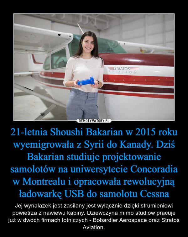21-letnia Shoushi Bakarian w 2015 roku wyemigrowała z Syrii do Kanady. Dziś Bakarian studiuje projektowanie samolotów na uniwersytecie Concoradia w Montrealu i opracowała rewolucyjną ładowarkę USB do samolotu Cessna – Jej wynalazek jest zasilany jest wyłącznie dzięki strumieniowi powietrza z nawiewu kabiny. Dziewczyna mimo studiów pracuje już w dwóch firmach lotniczych - Bobardier Aerospace oraz Stratos Aviation.