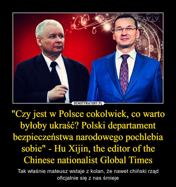 """""""Czy jest w Polsce cokolwiek, co warto byłoby ukraść? Polski departament bezpieczeństwa narodowego pochlebia sobie"""" - Hu Xijin, the editor of the Chinese nationalist Global Times – Tak właśnie mateusz wstaje z kolan, że nawet chiński rząd oficjalnie się z nas śmieje"""