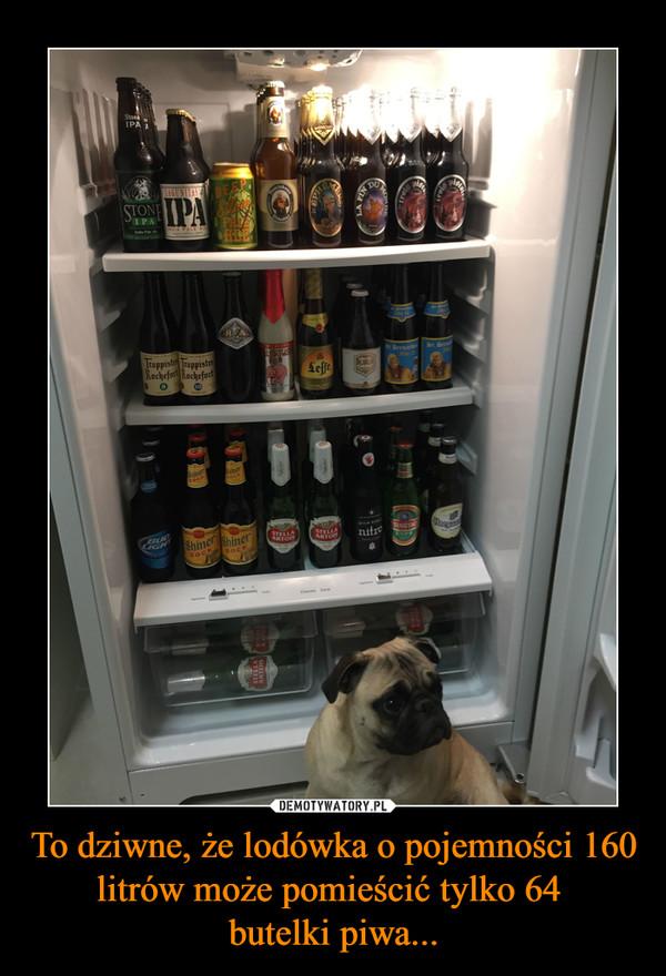 To dziwne, że lodówka o pojemności 160 litrów może pomieścić tylko 64 butelki piwa... –