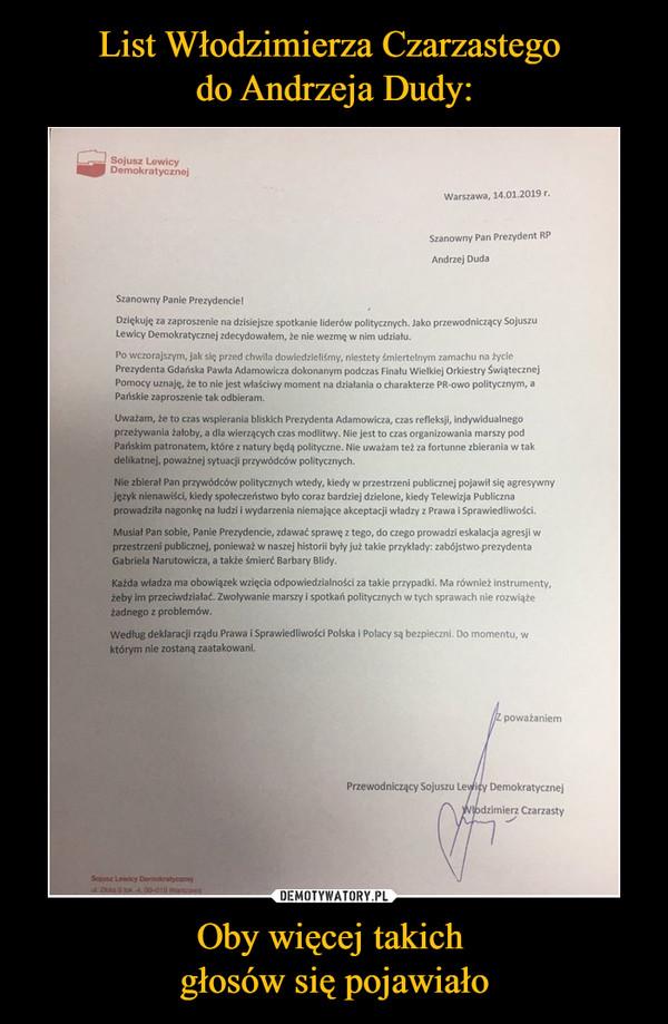 Oby więcej takich głosów się pojawiało –  Szanowny Pan Prezydent RP Andrzej Duda Szanowny Panie Prezydencie, Dziękuję za zaproszenie na dzisiejsze spotkanie liderów politycznych. lako przewodniczący Sojuszu Lewicy Demokratycznej zde,dowalem, te nie wezmę w nim udzialu. Po wczorajszym,. się przed chwila dowiedzieliśmy, niestety śmiertelnym zamachu na ryc., Prezydenta Gdańska Pawla Adamowicza dokonanym podczas Fin.. Wielkiej Orkiestry świątecznej Pomory uznaję, że to nie jest wlaściwy moment na dzialania o charakterze PR-owo politycznym, a Pańskie zaproszenie tak odbieram. Uważam, ze to czas wspierania bliskich Prezydenta Adamowicza, czas refleksji, indywidualnego przeżywania żaloby, a dla wierzących czas modlitwy. Nie jest to czas organizowania marszy Pod Pańskim patronatem, które z natury będę polityczne. Nie uważam też za fortunne zbierania w tak delikatnej, poważnej sytuacji przywódców politycznych. Nie zbieral Pan przywódców politycznych wtedy, kiedy w przestrzeni publicznej pojawi' się agresywny język nienawiści, kiedy spoleczeństwo byto coraz bardziej dzielone, kiedy Telewizja Publiczna prowadziła nagonkę na ludzi i wydarzenia niemające akceptacji władzy z Prawa i Sprawiedliwości. Musiał Pan sobie, Panie Prerydencie, zdawać sprawę z tego, do czego prowadzi eskalacja agresji w przestrzeni publicznej, ponieważ w naszej historii byty już takie przykłady: zabójstwo prerydenta Gabriela Narutowicza, a także śmierć Barbary Blidy. Każda władza ma obowiązek wzięcia odpowiedzialności za takie przypadki. Ma również instrumenty, żeby im przeciwdziałać. Zwoływanie mars, i spotkań politycznych w tych sprawach nie rozwiąże żadnego z problemów. Według deklaracji rządu Prawa i Sprawiedliwości Polska i Polacy są bezpieczni. Do momentu, w którym nie zostaną zaatakowani. poważaniem Przewodniczący Sojuszu Lewicy Demokratycznej Czarzasty