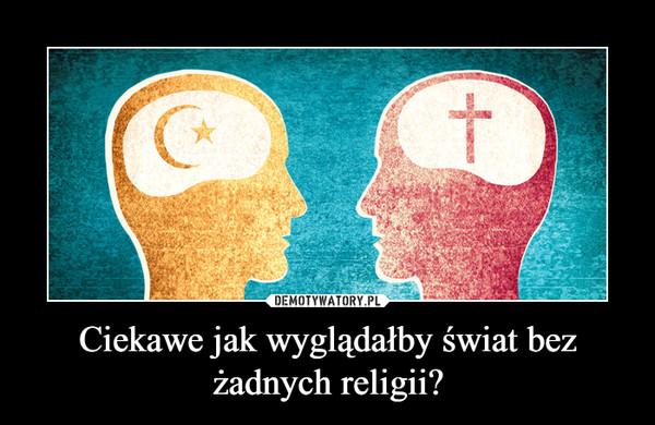 Ciekawe jak wyglądałby świat bez żadnych religii? –