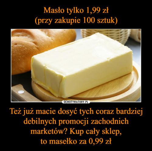 Masło tylko 1,99 zł (przy zakupie 100 sztuk) Też już macie dosyć tych coraz bardziej debilnych promocji zachodnich marketów? Kup cały sklep, to masełko za 0,99 zł