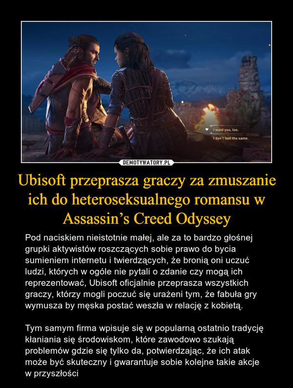 Ubisoft przeprasza graczy za zmuszanie ich do heteroseksualnego romansu w Assassin's Creed Odyssey – Pod naciskiem nieistotnie małej, ale za to bardzo głośnej grupki aktywistów roszczących sobie prawo do bycia sumieniem internetu i twierdzących, że bronią oni uczuć ludzi, których w ogóle nie pytali o zdanie czy mogą ich reprezentować, Ubisoft oficjalnie przeprasza wszystkich graczy, którzy mogli poczuć się urażeni tym, że fabuła gry wymusza by męska postać weszła w relację z kobietą.Tym samym firma wpisuje się w popularną ostatnio tradycję kłaniania się środowiskom, które zawodowo szukają problemów gdzie się tylko da, potwierdzając, że ich atak może być skuteczny i gwarantuje sobie kolejne takie akcje w przyszłości
